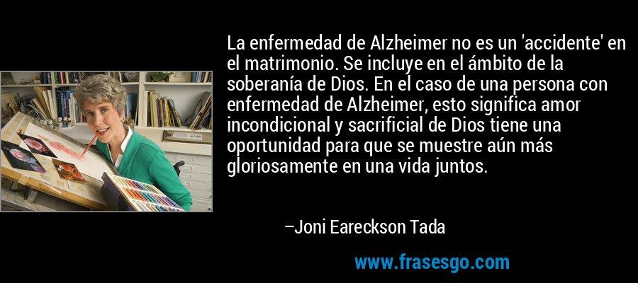 La enfermedad de Alzheimer no es un 'accidente' en el matrimonio. Se incluye en el ámbito de la soberanía de Dios. En el caso de una persona con enfermedad de Alzheimer, esto significa amor incondicional y sacrificial de Dios tiene una oportunidad para que se muestre aún más gloriosamente en una vida juntos. – Joni Eareckson Tada