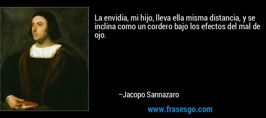 La envidia, mi hijo, lleva ella misma distancia, y se inclina como un cordero bajo los efectos del mal de ojo. – Jacopo Sannazaro
