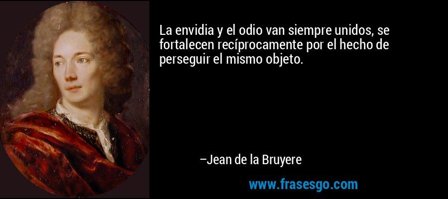 La envidia y el odio van siempre unidos, se fortalecen recíprocamente por el hecho de perseguir el mismo objeto. – Jean de la Bruyere