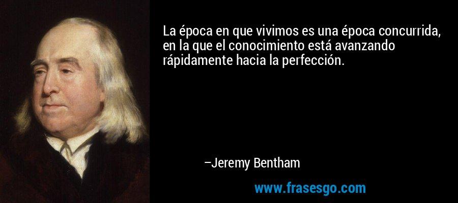 La época en que vivimos es una época concurrida, en la que el conocimiento está avanzando rápidamente hacia la perfección. – Jeremy Bentham