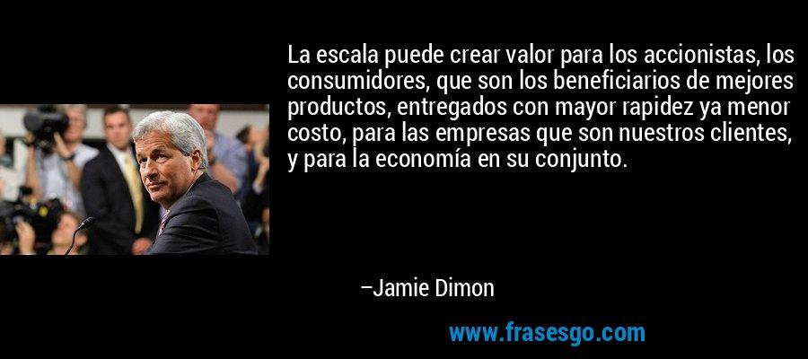 La escala puede crear valor para los accionistas, los consumidores, que son los beneficiarios de mejores productos, entregados con mayor rapidez ya menor costo, para las empresas que son nuestros clientes, y para la economía en su conjunto. – Jamie Dimon