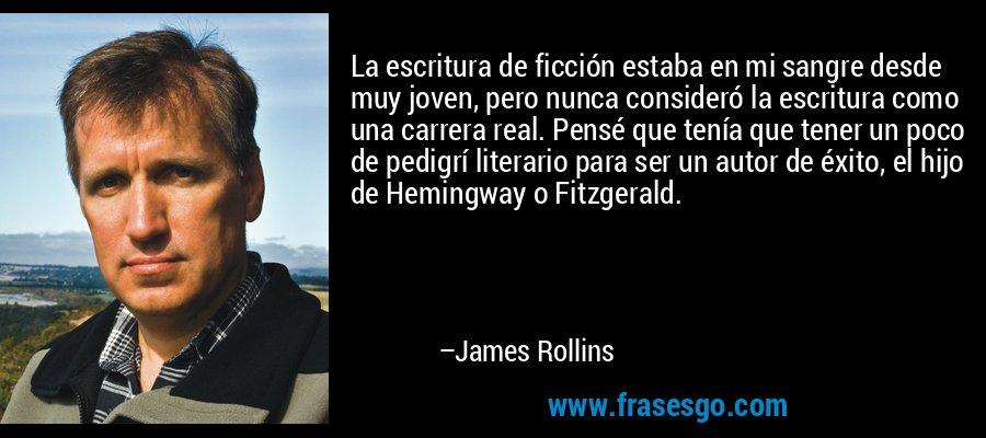La escritura de ficción estaba en mi sangre desde muy joven, pero nunca consideró la escritura como una carrera real. Pensé que tenía que tener un poco de pedigrí literario para ser un autor de éxito, el hijo de Hemingway o Fitzgerald. – James Rollins