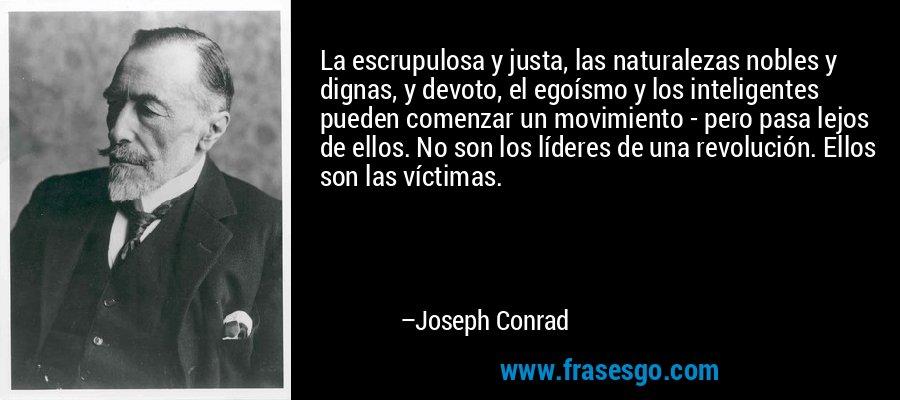 La escrupulosa y justa, las naturalezas nobles y dignas, y devoto, el egoísmo y los inteligentes pueden comenzar un movimiento - pero pasa lejos de ellos. No son los líderes de una revolución. Ellos son las víctimas. – Joseph Conrad