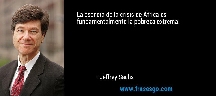 La esencia de la crisis de África es fundamentalmente la pobreza extrema. – Jeffrey Sachs