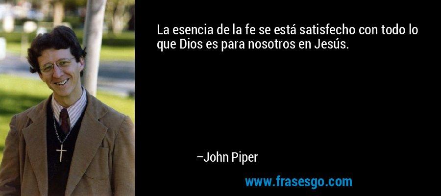 La esencia de la fe se está satisfecho con todo lo que Dios es para nosotros en Jesús. – John Piper