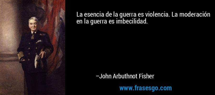 La esencia de la guerra es violencia. La moderación en la guerra es imbecilidad. – John Arbuthnot Fisher