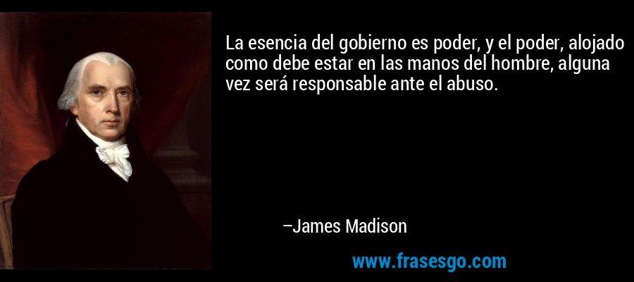 La esencia del gobierno es poder, y el poder, alojado como debe estar en las manos del hombre, alguna vez será responsable ante el abuso. – James Madison