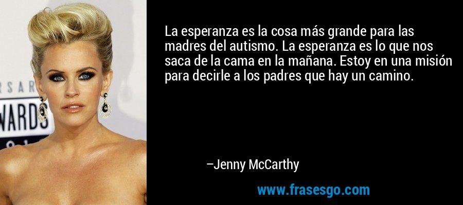 La esperanza es la cosa más grande para las madres del autismo. La esperanza es lo que nos saca de la cama en la mañana. Estoy en una misión para decirle a los padres que hay un camino. – Jenny McCarthy