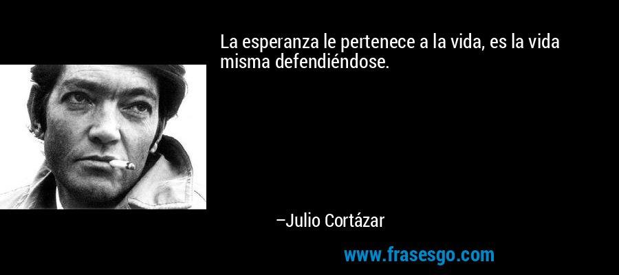 La esperanza le pertenece a la vida, es la vida misma defendiéndose. – Julio Cortázar