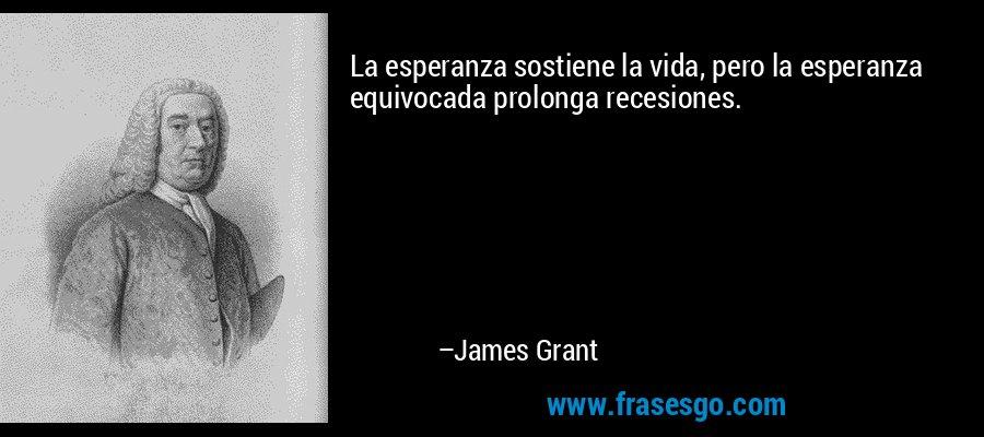 La esperanza sostiene la vida, pero la esperanza equivocada prolonga recesiones. – James Grant