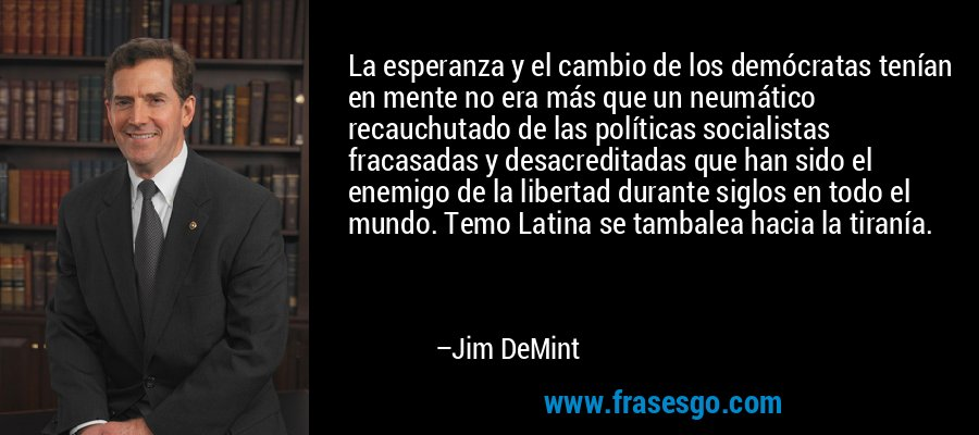 La esperanza y el cambio de los demócratas tenían en mente no era más que un neumático recauchutado de las políticas socialistas fracasadas y desacreditadas que han sido el enemigo de la libertad durante siglos en todo el mundo. Temo Latina se tambalea hacia la tiranía. – Jim DeMint