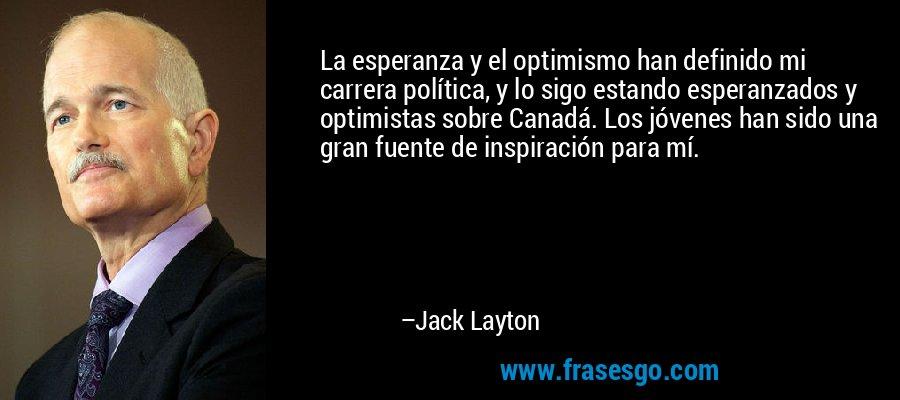 La esperanza y el optimismo han definido mi carrera política, y lo sigo estando esperanzados y optimistas sobre Canadá. Los jóvenes han sido una gran fuente de inspiración para mí. – Jack Layton
