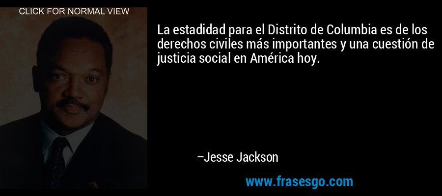 La estadidad para el Distrito de Columbia es de los derechos civiles más importantes y una cuestión de justicia social en América hoy. – Jesse Jackson