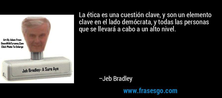 La ética es una cuestión clave, y son un elemento clave en el lado demócrata, y todas las personas que se llevará a cabo a un alto nivel. – Jeb Bradley