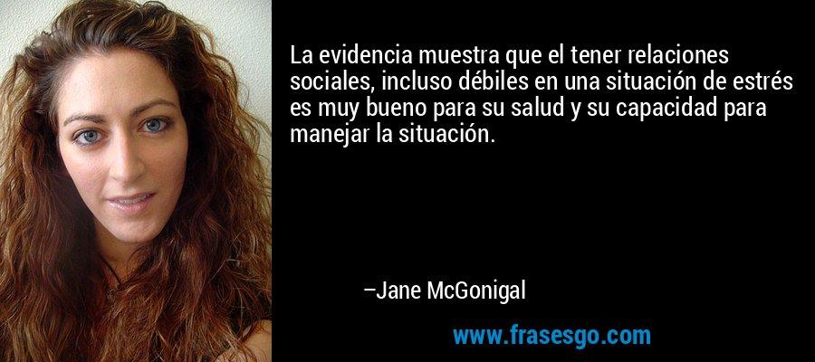 La evidencia muestra que el tener relaciones sociales, incluso débiles en una situación de estrés es muy bueno para su salud y su capacidad para manejar la situación. – Jane McGonigal