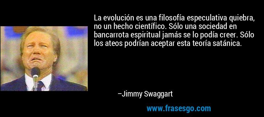 La evolución es una filosofía especulativa quiebra, no un hecho científico. Sólo una sociedad en bancarrota espiritual jamás se lo podía creer. Sólo los ateos podrían aceptar esta teoría satánica. – Jimmy Swaggart