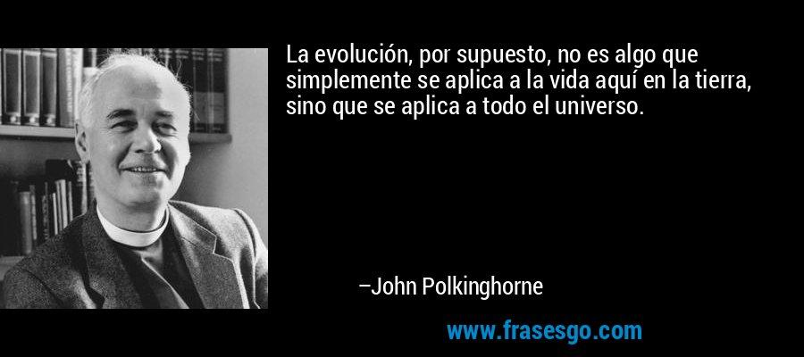 La evolución, por supuesto, no es algo que simplemente se aplica a la vida aquí en la tierra, sino que se aplica a todo el universo. – John Polkinghorne