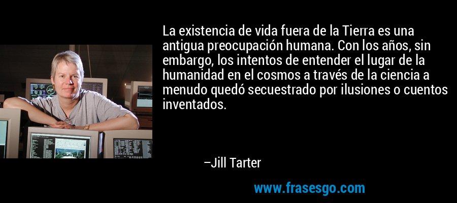 La existencia de vida fuera de la Tierra es una antigua preocupación humana. Con los años, sin embargo, los intentos de entender el lugar de la humanidad en el cosmos a través de la ciencia a menudo quedó secuestrado por ilusiones o cuentos inventados. – Jill Tarter