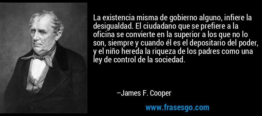 La existencia misma de gobierno alguno, infiere la desigualdad. El ciudadano que se prefiere a la oficina se convierte en la superior a los que no lo son, siempre y cuando él es el depositario del poder, y el niño hereda la riqueza de los padres como una ley de control de la sociedad. – James F. Cooper