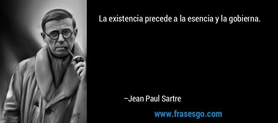 La existencia precede a la esencia y la gobierna. – Jean Paul Sartre