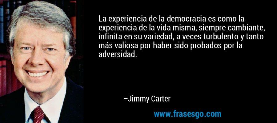 La experiencia de la democracia es como la experiencia de la vida misma, siempre cambiante, infinita en su variedad, a veces turbulento y tanto más valiosa por haber sido probados por la adversidad. – Jimmy Carter