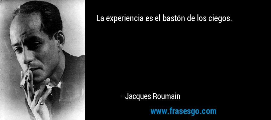 La experiencia es el bastón de los ciegos. – Jacques Roumain
