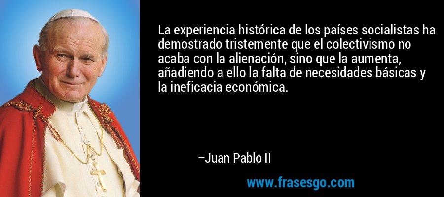 La experiencia histórica de los países socialistas ha demostrado tristemente que el colectivismo no acaba con la alienación, sino que la aumenta, añadiendo a ello la falta de necesidades básicas y la ineficacia económica. – Juan Pablo II