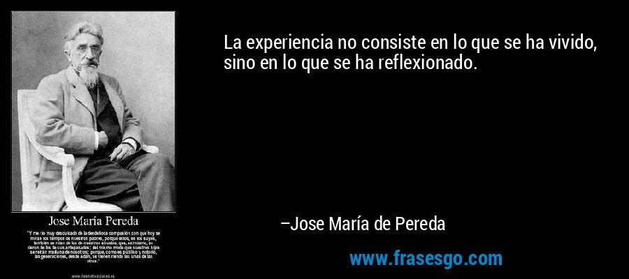 La experiencia no consiste en lo que se ha vivido, sino en lo que se ha reflexionado. – Jose María de Pereda