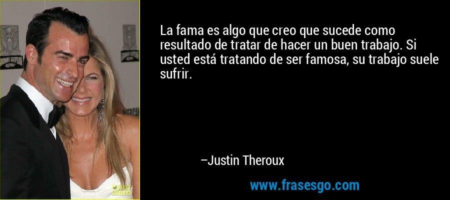 La fama es algo que creo que sucede como resultado de tratar de hacer un buen trabajo. Si usted está tratando de ser famosa, su trabajo suele sufrir. – Justin Theroux