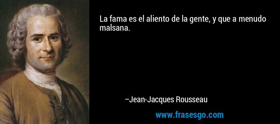 La fama es el aliento de la gente, y que a menudo malsana. – Jean-Jacques Rousseau