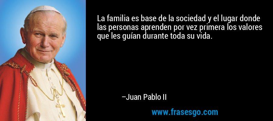 La familia es base de la sociedad y el lugar donde las personas aprenden por vez primera los valores que les guían durante toda su vida. – Juan Pablo II