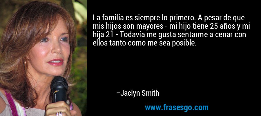 La familia es siempre lo primero. A pesar de que mis hijos son mayores - mi hijo tiene 25 años y mi hija 21 - Todavía me gusta sentarme a cenar con ellos tanto como me sea posible. – Jaclyn Smith