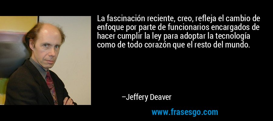 La fascinación reciente, creo, refleja el cambio de enfoque por parte de funcionarios encargados de hacer cumplir la ley para adoptar la tecnología como de todo corazón que el resto del mundo. – Jeffery Deaver