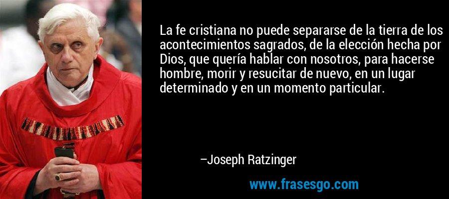 La fe cristiana no puede separarse de la tierra de los acontecimientos sagrados, de la elección hecha por Dios, que quería hablar con nosotros, para hacerse hombre, morir y resucitar de nuevo, en un lugar determinado y en un momento particular. – Joseph Ratzinger