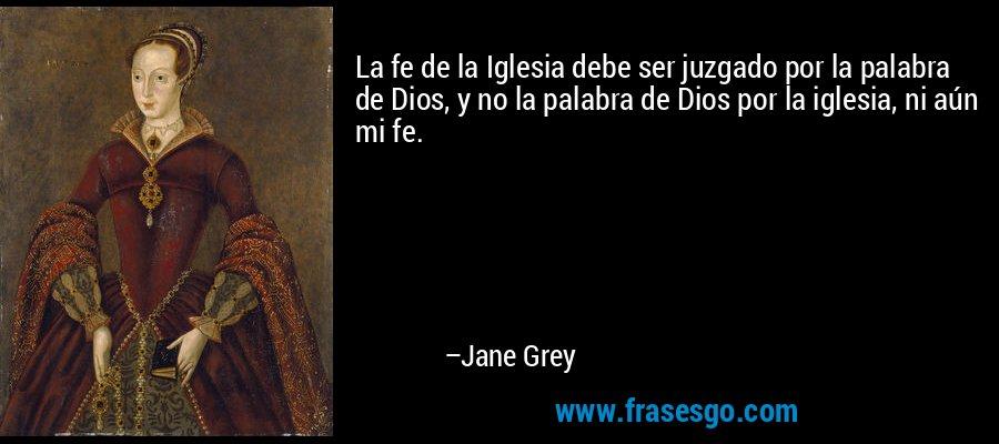La fe de la Iglesia debe ser juzgado por la palabra de Dios, y no la palabra de Dios por la iglesia, ni aún mi fe. – Jane Grey