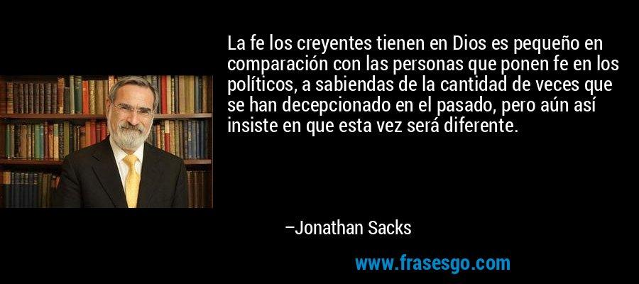 La fe los creyentes tienen en Dios es pequeño en comparación con las personas que ponen fe en los políticos, a sabiendas de la cantidad de veces que se han decepcionado en el pasado, pero aún así insiste en que esta vez será diferente. – Jonathan Sacks