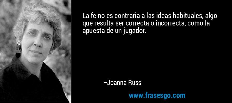 La fe no es contraria a las ideas habituales, algo que resulta ser correcta o incorrecta, como la apuesta de un jugador. – Joanna Russ
