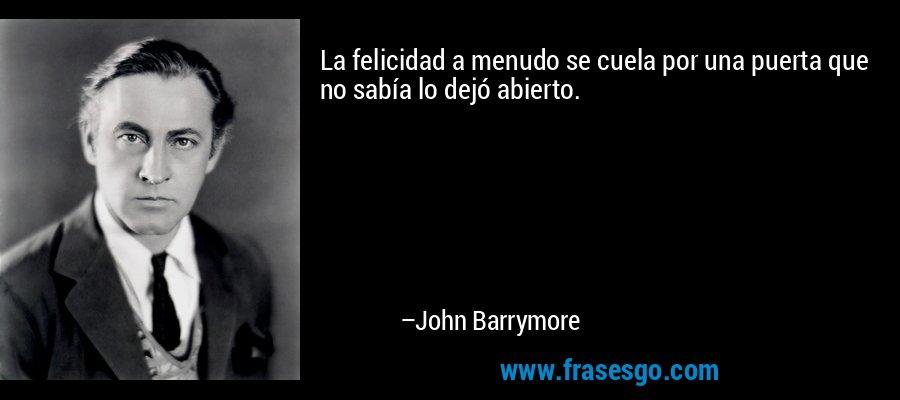 La felicidad a menudo se cuela por una puerta que no sabía lo dejó abierto. – John Barrymore