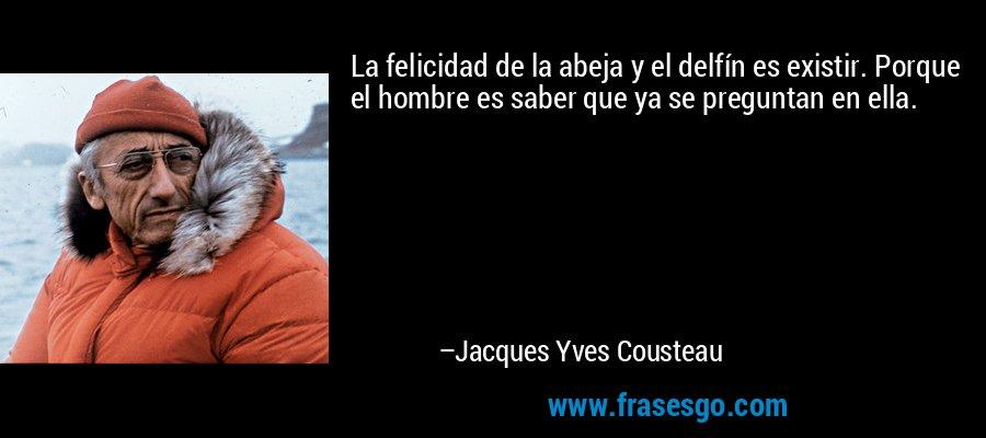 La felicidad de la abeja y el delfín es existir. Porque el hombre es saber que ya se preguntan en ella. – Jacques Yves Cousteau