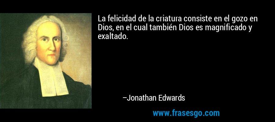 La felicidad de la criatura consiste en el gozo en Dios, en el cual también Dios es magnificado y exaltado. – Jonathan Edwards