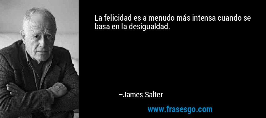 La felicidad es a menudo más intensa cuando se basa en la desigualdad. – James Salter