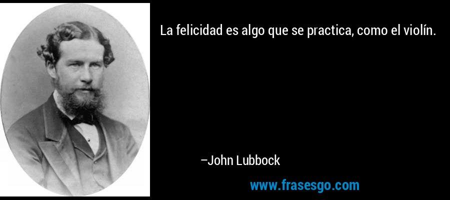 La felicidad es algo que se practica, como el violín. – John Lubbock