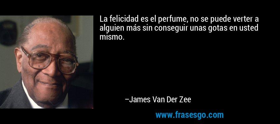 La felicidad es el perfume, no se puede verter a alguien más sin conseguir unas gotas en usted mismo. – James Van Der Zee