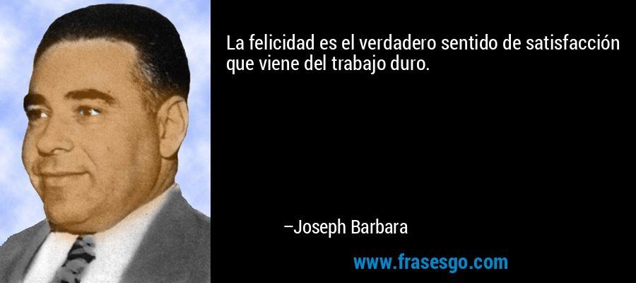 La felicidad es el verdadero sentido de satisfacción que viene del trabajo duro. – Joseph Barbara