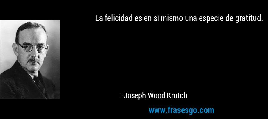 La felicidad es en sí mismo una especie de gratitud. – Joseph Wood Krutch