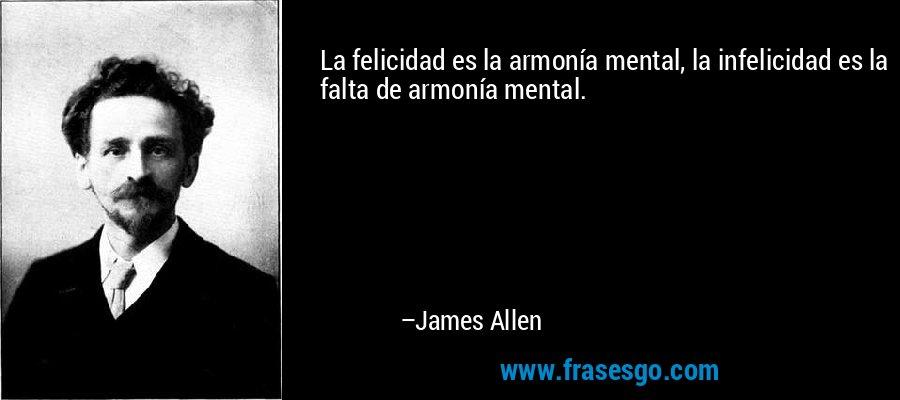 La felicidad es la armonía mental, la infelicidad es la falta de armonía mental. – James Allen