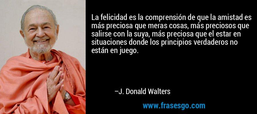 La felicidad es la comprensión de que la amistad es más preciosa que meras cosas, más preciosos que salirse con la suya, más preciosa que el estar en situaciones donde los principios verdaderos no están en juego. – J. Donald Walters
