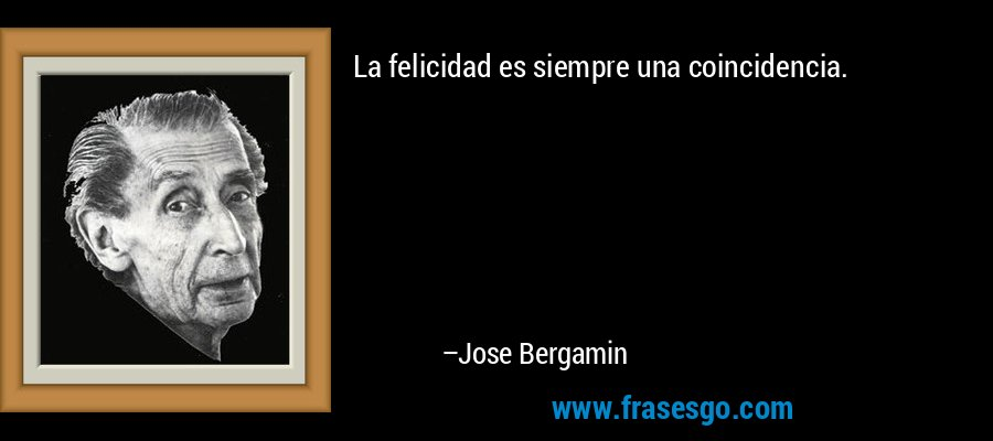 La felicidad es siempre una coincidencia. – Jose Bergamin