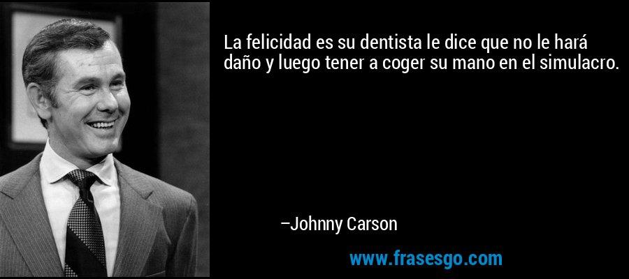La felicidad es su dentista le dice que no le hará daño y luego tener a coger su mano en el simulacro. – Johnny Carson