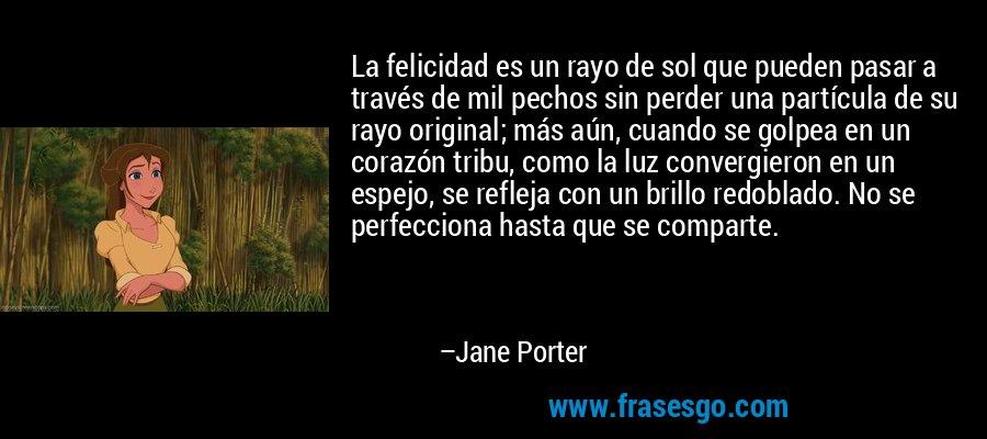 La felicidad es un rayo de sol que pueden pasar a través de mil pechos sin perder una partícula de su rayo original; más aún, cuando se golpea en un corazón tribu, como la luz convergieron en un espejo, se refleja con un brillo redoblado. No se perfecciona hasta que se comparte. – Jane Porter
